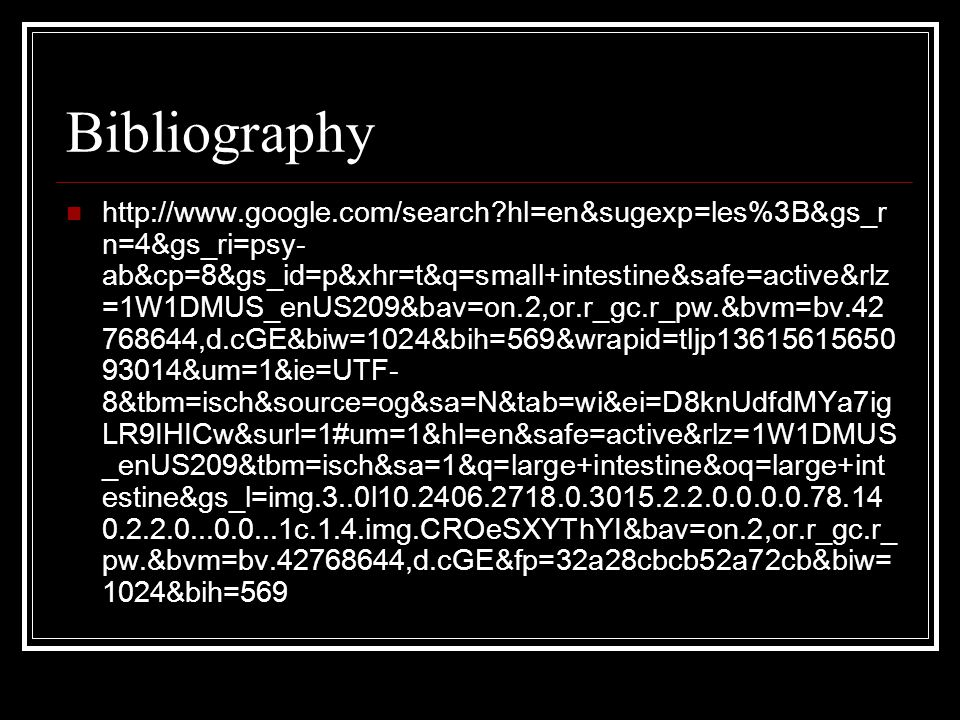 Bibliography http://www.google.com/search?hl=en&sugexp=les%3B&gs_r n=4&gs_ri=psy- ab&cp=8&gs_id=p&xhr=t&q=small+intestine&safe=active&rlz =1W1DMUS_enUS209&bav=on.2,or.r_gc.r_pw.&bvm=bv.42 768644,d.cGE&biw=1024&bih=569&wrapid=tljp13615615650 93014&um=1&ie=UTF- 8&tbm=isch&source=og&sa=N&tab=wi&ei=D8knUdfdMYa7ig LR9IHICw&surl=1#um=1&hl=en&safe=active&rlz=1W1DMUS _enUS209&tbm=isch&sa=1&q=large+intestine&oq=large+int estine&gs_l=img.3..0l10.2406.2718.0.3015.2.2.0.0.0.0.78.14 0.2.2.0...0.0...1c.1.4.img.CROeSXYThYI&bav=on.2,or.r_gc.r_ pw.&bvm=bv.42768644,d.cGE&fp=32a28cbcb52a72cb&biw= 1024&bih=569
