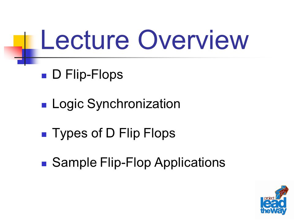 Lecture Overview D Flip-Flops Logic Synchronization Types of D Flip Flops Sample Flip-Flop Applications