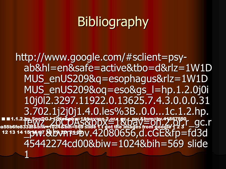 Bibliography http://www.google.com/#sclient=psy- ab&hl=en&safe=active&tbo=d&rlz=1W1D MUS_enUS209&q=esophagus&rlz=1W1D MUS_enUS209&oq=eso&gs_l=hp.1.2.0j0i 10j0l2.3297.11922.0.13625.7.4.3.0.0.0.31 3.702.1j2j0j1.4.0.les%3B..0.0...1c.1.2.hp.