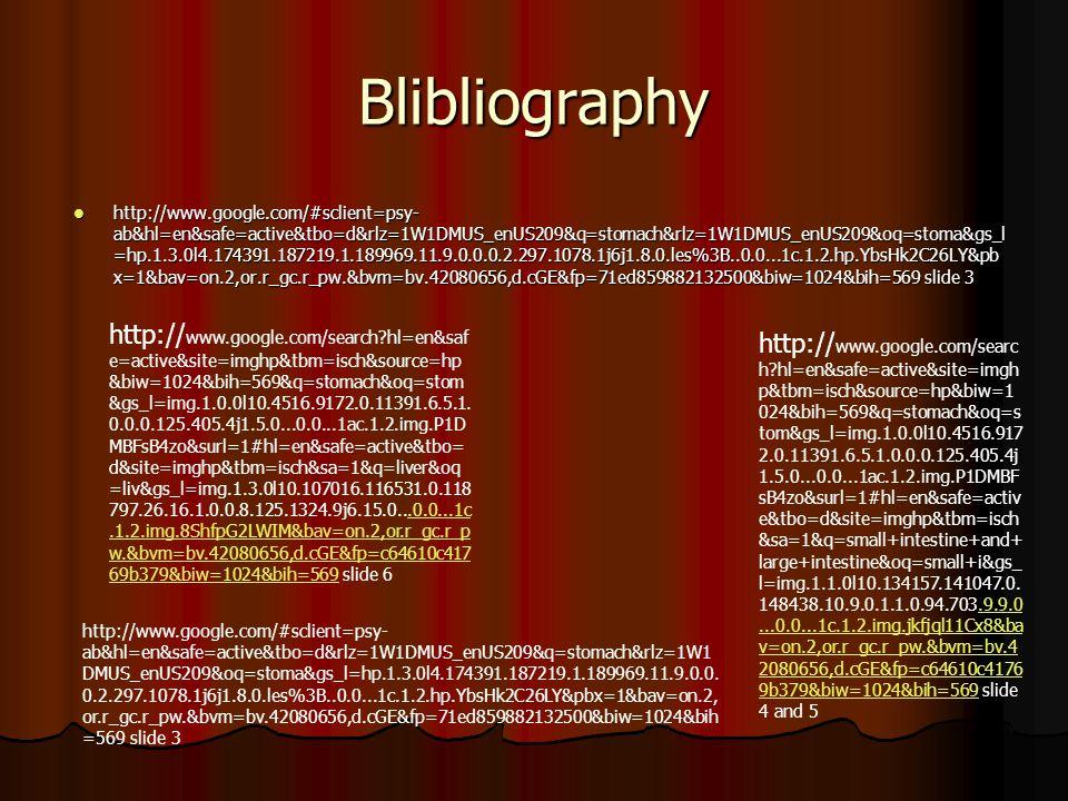 Blibliography http://www.google.com/#sclient=psy- ab&hl=en&safe=active&tbo=d&rlz=1W1DMUS_enUS209&q=stomach&rlz=1W1DMUS_enUS209&oq=stoma&gs_l =hp.1.3.0l4.174391.187219.1.189969.11.9.0.0.0.2.297.1078.1j6j1.8.0.les%3B..0.0...1c.1.2.hp.YbsHk2C26LY&pb x=1&bav=on.2,or.r_gc.r_pw.&bvm=bv.42080656,d.cGE&fp=71ed859882132500&biw=1024&bih=569 slide 3 http://www.google.com/#sclient=psy- ab&hl=en&safe=active&tbo=d&rlz=1W1DMUS_enUS209&q=stomach&rlz=1W1DMUS_enUS209&oq=stoma&gs_l =hp.1.3.0l4.174391.187219.1.189969.11.9.0.0.0.2.297.1078.1j6j1.8.0.les%3B..0.0...1c.1.2.hp.YbsHk2C26LY&pb x=1&bav=on.2,or.r_gc.r_pw.&bvm=bv.42080656,d.cGE&fp=71ed859882132500&biw=1024&bih=569 slide 3 http://www.google.com/#sclient=psy- ab&hl=en&safe=active&tbo=d&rlz=1W1DMUS_enUS209&q=stomach&rlz=1W1 DMUS_enUS209&oq=stoma&gs_l=hp.1.3.0l4.174391.187219.1.189969.11.9.0.0.