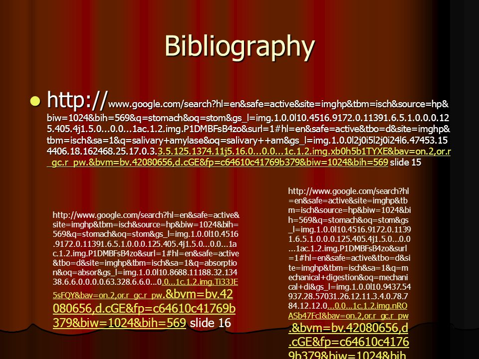 Bibliography http:// www.google.com/search hl=en&safe=active&site=imghp&tbm=isch&source=hp& biw=1024&bih=569&q=stomach&oq=stom&gs_l=img.1.0.0l10.4516.9172.0.11391.6.5.1.0.0.0.12 5.405.4j1.5.0...0.0...1ac.1.2.img.P1DMBFsB4zo&surl=1#hl=en&safe=active&tbo=d&site=imghp& tbm=isch&sa=1&q=salivary+amylase&oq=salivary++am&gs_l=img.1.0.0l2j0i5l2j0i24l6.47453.15 4406.18.162468.25.17.0.3.3.5.125.1374.11j5.16.0...0.0...1c.1.2.img.xb0h5b1TYXE&bav=on.2,or.r _gc.r_pw.&bvm=bv.42080656,d.cGE&fp=c64610c41769b379&biw=1024&bih=569 slide 15 http:// www.google.com/search hl=en&safe=active&site=imghp&tbm=isch&source=hp& biw=1024&bih=569&q=stomach&oq=stom&gs_l=img.1.0.0l10.4516.9172.0.11391.6.5.1.0.0.0.12 5.405.4j1.5.0...0.0...1ac.1.2.img.P1DMBFsB4zo&surl=1#hl=en&safe=active&tbo=d&site=imghp& tbm=isch&sa=1&q=salivary+amylase&oq=salivary++am&gs_l=img.1.0.0l2j0i5l2j0i24l6.47453.15 4406.18.162468.25.17.0.3.3.5.125.1374.11j5.16.0...0.0...1c.1.2.img.xb0h5b1TYXE&bav=on.2,or.r _gc.r_pw.&bvm=bv.42080656,d.cGE&fp=c64610c41769b379&biw=1024&bih=569 slide 153.5.125.1374.11j5.16.0...0.0...1c.1.2.img.xb0h5b1TYXE&bav=on.2,or.r _gc.r_pw.&bvm=bv.42080656,d.cGE&fp=c64610c41769b379&biw=1024&bih=5693.5.125.1374.11j5.16.0...0.0...1c.1.2.img.xb0h5b1TYXE&bav=on.2,or.r _gc.r_pw.&bvm=bv.42080656,d.cGE&fp=c64610c41769b379&biw=1024&bih=569 http://www.google.com/search hl =en&safe=active&site=imghp&tb m=isch&source=hp&biw=1024&bi h=569&q=stomach&oq=stom&gs _l=img.1.0.0l10.4516.9172.0.1139 1.6.5.1.0.0.0.125.405.4j1.5.0...0.0...1ac.1.2.img.P1DMBFsB4zo&surl =1#hl=en&safe=active&tbo=d&si te=imghp&tbm=isch&sa=1&q=m echanical+digestion&oq=mechani cal+di&gs_l=img.1.0.0l10.9437.54 937.28.57031.26.12.11.3.4.0.78.7 84.12.12.0...0.0...1c.1.2.img.nRO ASb47FcI&bav=on.2,or.r_gc.r_pw.&bvm=bv.42080656,d.cGE&fp=c64610c4176 9b379&biw=1024&bih =569 slide 14...0.0...1c.1.2.img.nRO ASb47FcI&bav=on.2,or.r_gc.r_pw.&bvm=bv.42080656,d.cGE&fp=c64610c4176 9b379&biw=1024&bih =569 http://www.google.com/search hl=en&safe=active& site=imghp&tbm=is