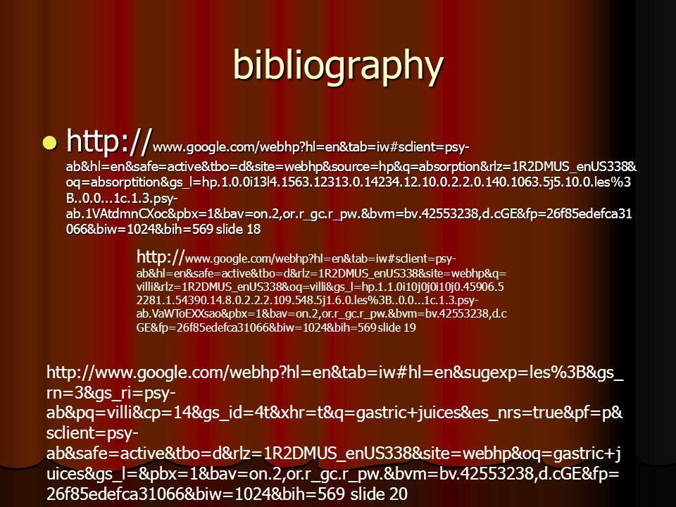 bibliography http:// www.google.com/webhp hl=en&tab=iw#sclient=psy- ab&hl=en&safe=active&tbo=d&site=webhp&source=hp&q=absorption&rlz=1R2DMUS_enUS338& oq=absorptition&gs_l=hp.1.0.0i13l4.1563.12313.0.14234.12.10.0.2.2.0.140.1063.5j5.10.0.les%3 B..0.0...1c.1.3.psy- ab.1VAtdmnCXoc&pbx=1&bav=on.2,or.r_gc.r_pw.&bvm=bv.42553238,d.cGE&fp=26f85edefca31 066&biw=1024&bih=569 slide 18 http:// www.google.com/webhp hl=en&tab=iw#sclient=psy- ab&hl=en&safe=active&tbo=d&site=webhp&source=hp&q=absorption&rlz=1R2DMUS_enUS338& oq=absorptition&gs_l=hp.1.0.0i13l4.1563.12313.0.14234.12.10.0.2.2.0.140.1063.5j5.10.0.les%3 B..0.0...1c.1.3.psy- ab.1VAtdmnCXoc&pbx=1&bav=on.2,or.r_gc.r_pw.&bvm=bv.42553238,d.cGE&fp=26f85edefca31 066&biw=1024&bih=569 slide 18 http:// www.google.com/webhp hl=en&tab=iw#sclient=psy- ab&hl=en&safe=active&tbo=d&rlz=1R2DMUS_enUS338&site=webhp&q= villi&rlz=1R2DMUS_enUS338&oq=villi&gs_l=hp.1.1.0i10j0j0i10j0.45906.5 2281.1.54390.14.8.0.2.2.2.109.548.5j1.6.0.les%3B..0.0...1c.1.3.psy- ab.VaWToEXXsao&pbx=1&bav=on.2,or.r_gc.r_pw.&bvm=bv.42553238,d.c GE&fp=26f85edefca31066&biw=1024&bih=569 slide 19 http://www.google.com/webhp hl=en&tab=iw#hl=en&sugexp=les%3B&gs_ rn=3&gs_ri=psy- ab&pq=villi&cp=14&gs_id=4t&xhr=t&q=gastric+juices&es_nrs=true&pf=p& sclient=psy- ab&safe=active&tbo=d&rlz=1R2DMUS_enUS338&site=webhp&oq=gastric+j uices&gs_l=&pbx=1&bav=on.2,or.r_gc.r_pw.&bvm=bv.42553238,d.cGE&fp= 26f85edefca31066&biw=1024&bih=569 slide 20