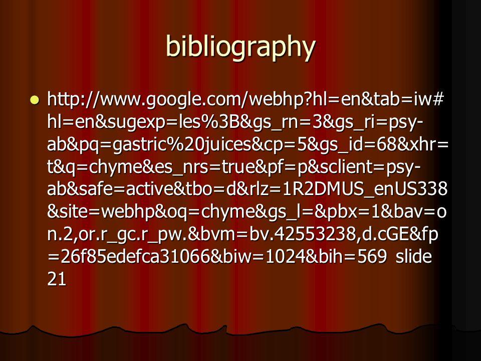 bibliography http://www.google.com/webhp hl=en&tab=iw# hl=en&sugexp=les%3B&gs_rn=3&gs_ri=psy- ab&pq=gastric%20juices&cp=5&gs_id=68&xhr= t&q=chyme&es_nrs=true&pf=p&sclient=psy- ab&safe=active&tbo=d&rlz=1R2DMUS_enUS338 &site=webhp&oq=chyme&gs_l=&pbx=1&bav=o n.2,or.r_gc.r_pw.&bvm=bv.42553238,d.cGE&fp =26f85edefca31066&biw=1024&bih=569 slide 21 http://www.google.com/webhp hl=en&tab=iw# hl=en&sugexp=les%3B&gs_rn=3&gs_ri=psy- ab&pq=gastric%20juices&cp=5&gs_id=68&xhr= t&q=chyme&es_nrs=true&pf=p&sclient=psy- ab&safe=active&tbo=d&rlz=1R2DMUS_enUS338 &site=webhp&oq=chyme&gs_l=&pbx=1&bav=o n.2,or.r_gc.r_pw.&bvm=bv.42553238,d.cGE&fp =26f85edefca31066&biw=1024&bih=569 slide 21