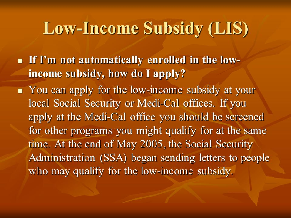 Low-Income Subsidy (LIS) If I'm not automatically enrolled in the low- income subsidy, how do I apply? If I'm not automatically enrolled in the low- i