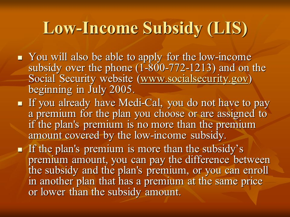 Low-Income Subsidy (LIS) You will also be able to apply for the low-income subsidy over the phone (1-800-772-1213) and on the Social Security website