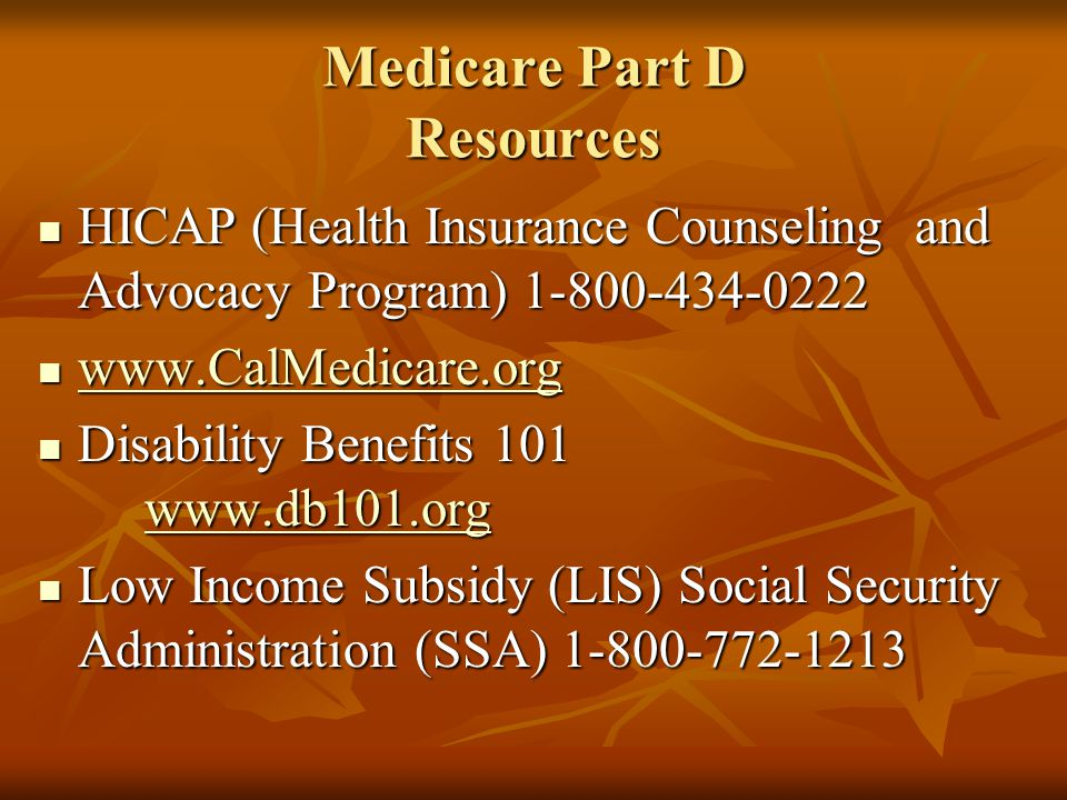 Medicare Part D Resources HICAP (Health Insurance Counseling and Advocacy Program) 1-800-434-0222 HICAP (Health Insurance Counseling and Advocacy Prog