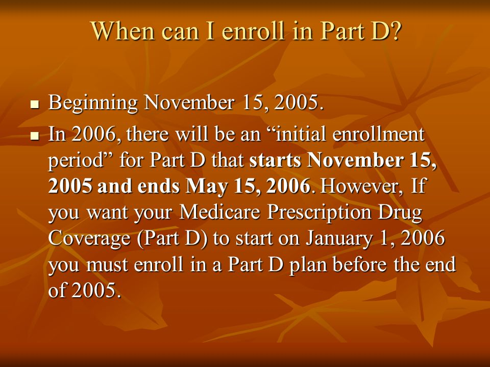 "When can I enroll in Part D? Beginning November 15, 2005. Beginning November 15, 2005. In 2006, there will be an ""initial enrollment period"" for Part"