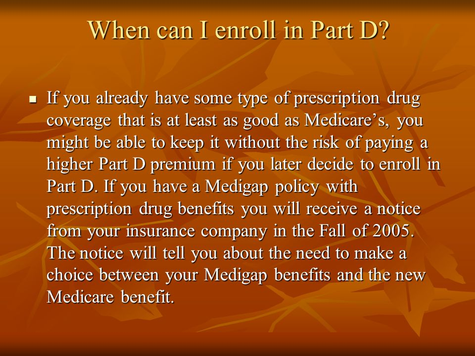 When can I enroll in Part D? If you already have some type of prescription drug coverage that is at least as good as Medicare's, you might be able to