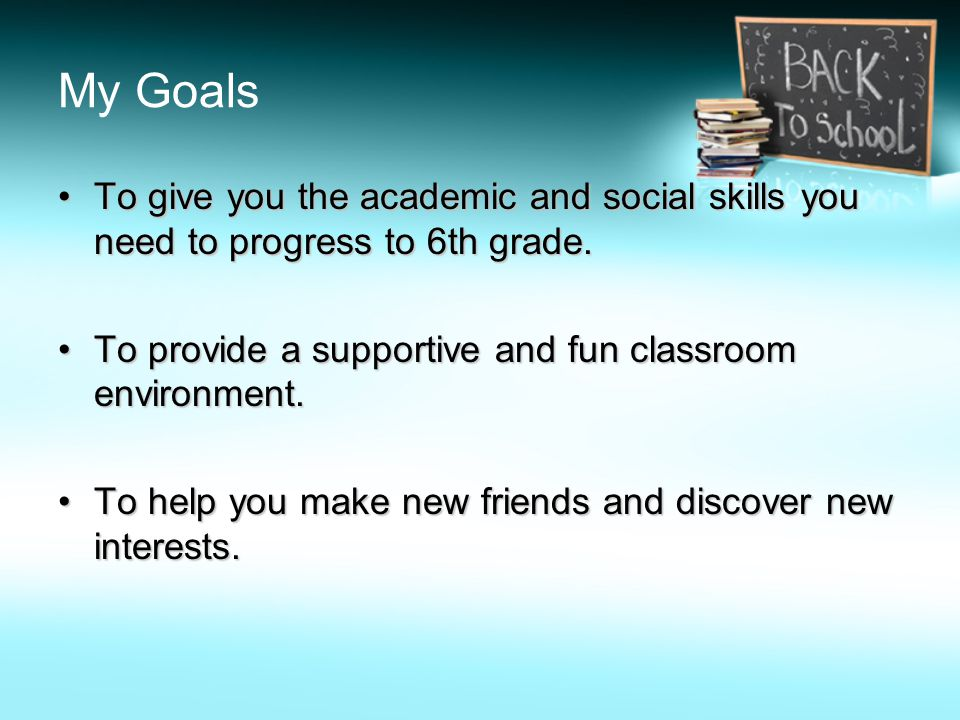 My Goals To give you the academic and social skills you need to progress to 6th grade.To give you the academic and social skills you need to progress to 6th grade.