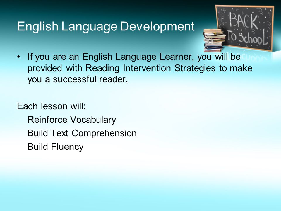 English Language Development If you are an English Language Learner, you will be provided with Reading Intervention Strategies to make you a successful reader.
