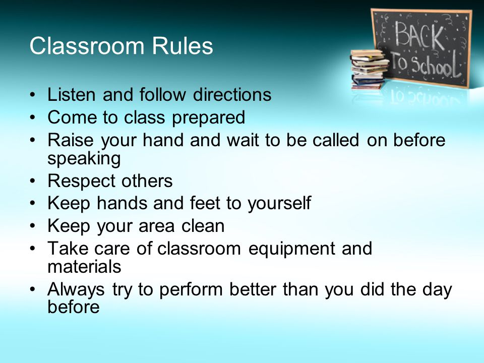 Classroom Rules Listen and follow directions Come to class prepared Raise your hand and wait to be called on before speaking Respect others Keep hands and feet to yourself Keep your area clean Take care of classroom equipment and materials Always try to perform better than you did the day before