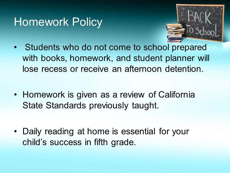 Homework Policy Students who do not come to school prepared with books, homework, and student planner will lose recess or receive an afternoon detention.