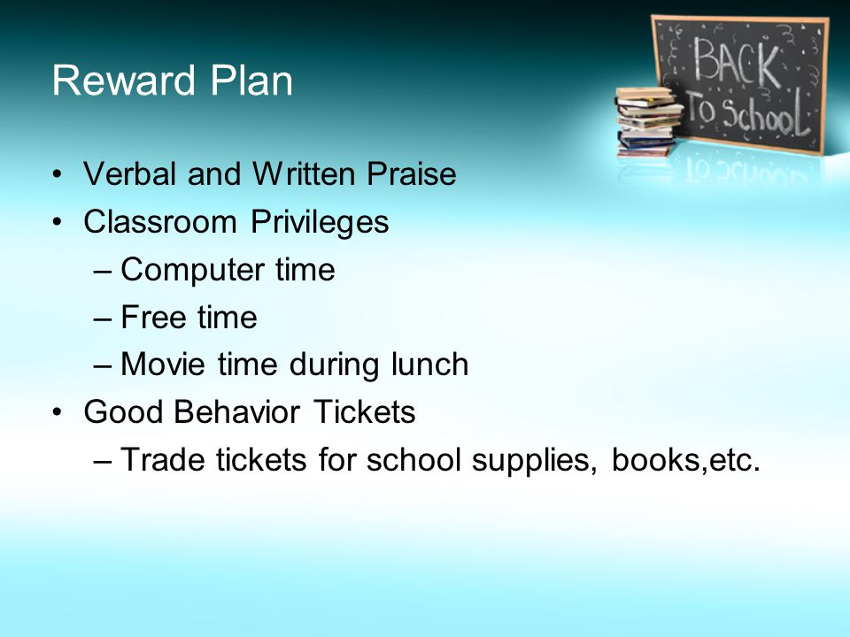 Reward Plan Verbal and Written Praise Classroom Privileges –Computer time –Free time –Movie time during lunch Good Behavior Tickets –Trade tickets for school supplies, books,etc.