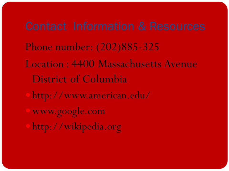 Contact Information & Resources Phone number: (202)885-325 Location : 4400 Massachusetts Avenue District of Columbia http://www.american.edu/ www.google.com http://wikipedia.org