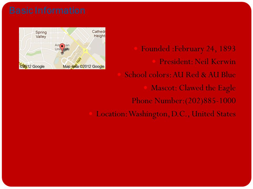 Basic Information Founded :February 24, 1893 President: Neil Kerwin School colors: AU Red & AU Blue Mascot: Clawed the Eagle Phone Number:(202)885-1000 Location: Washington, D.C., United States