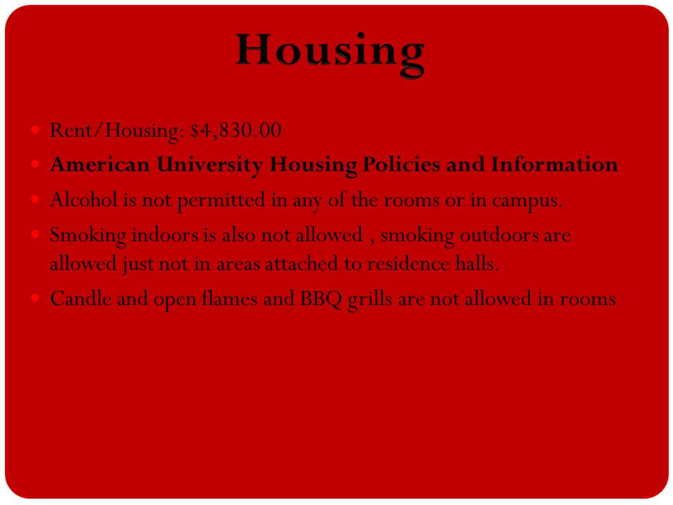 Rent/Housing: $4,830.00 American University Housing Policies and Information Alcohol is not permitted in any of the rooms or in campus. Smoking indoor