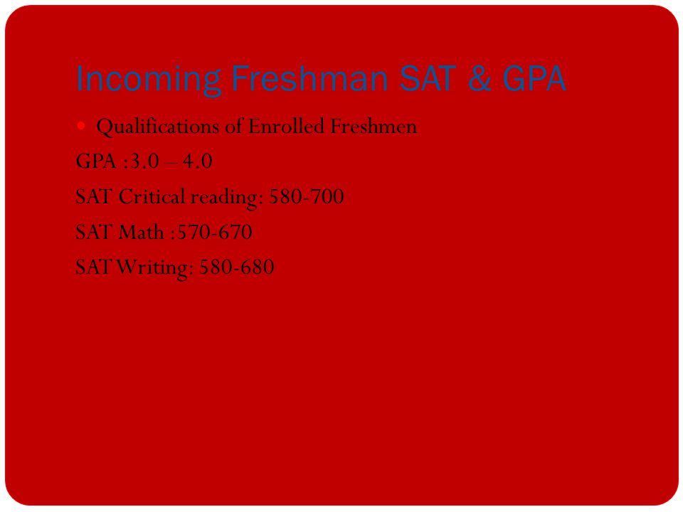 Incoming Freshman SAT & GPA Qualifications of Enrolled Freshmen GPA :3.0 – 4.0 SAT Critical reading: 580-700 SAT Math :570-670 SAT Writing: 580-680