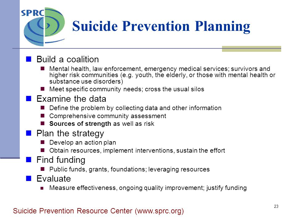 23 Suicide Prevention Planning Build a coalition Mental health, law enforcement, emergency medical services; survivors and higher risk communities (e.g.
