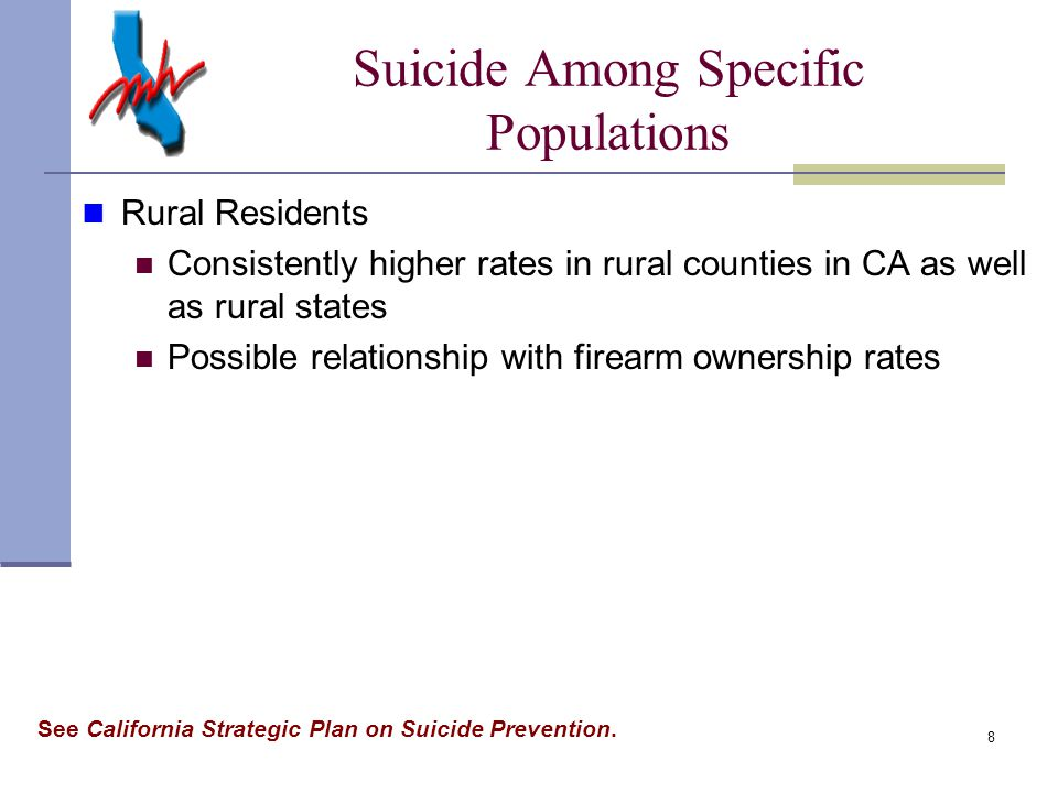 8 Rural Residents Consistently higher rates in rural counties in CA as well as rural states Possible relationship with firearm ownership rates Suicide Among Specific Populations See California Strategic Plan on Suicide Prevention.