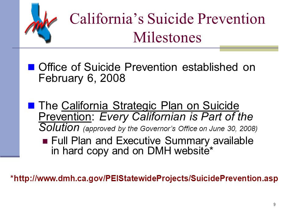9 Office of Suicide Prevention established on February 6, 2008 The California Strategic Plan on Suicide Prevention: Every Californian is Part of the Solution (approved by the Governor's Office on June 30, 2008) Full Plan and Executive Summary available in hard copy and on DMH website* *http://www.dmh.ca.gov/PEIStatewideProjects/SuicidePrevention.asp California's Suicide Prevention Milestones