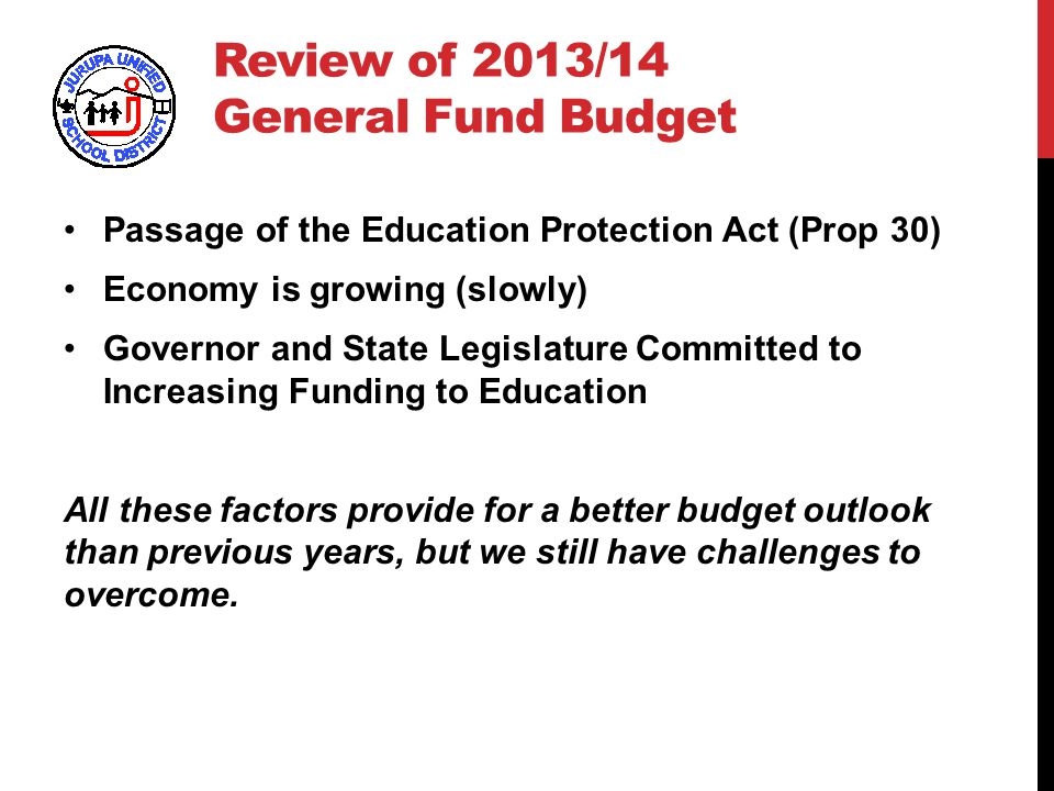 Review of 2013/14 General Fund Budget Passage of the Education Protection Act (Prop 30) Economy is growing (slowly) Governor and State Legislature Committed to Increasing Funding to Education All these factors provide for a better budget outlook than previous years, but we still have challenges to overcome.