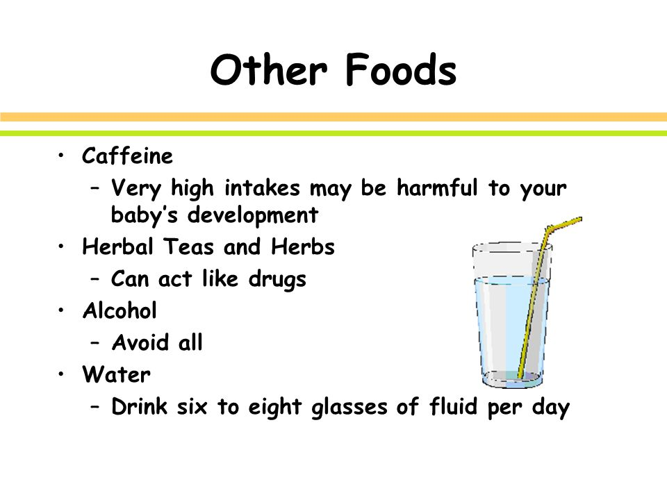 Other Foods Caffeine –Very high intakes may be harmful to your baby's development Herbal Teas and Herbs –Can act like drugs Alcohol –Avoid all Water –Drink six to eight glasses of fluid per day