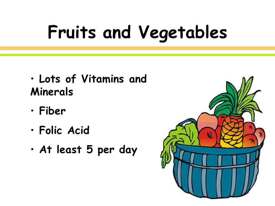 Fruits and Vegetables Lots of Vitamins and Minerals Fiber Folic Acid At least 5 per day