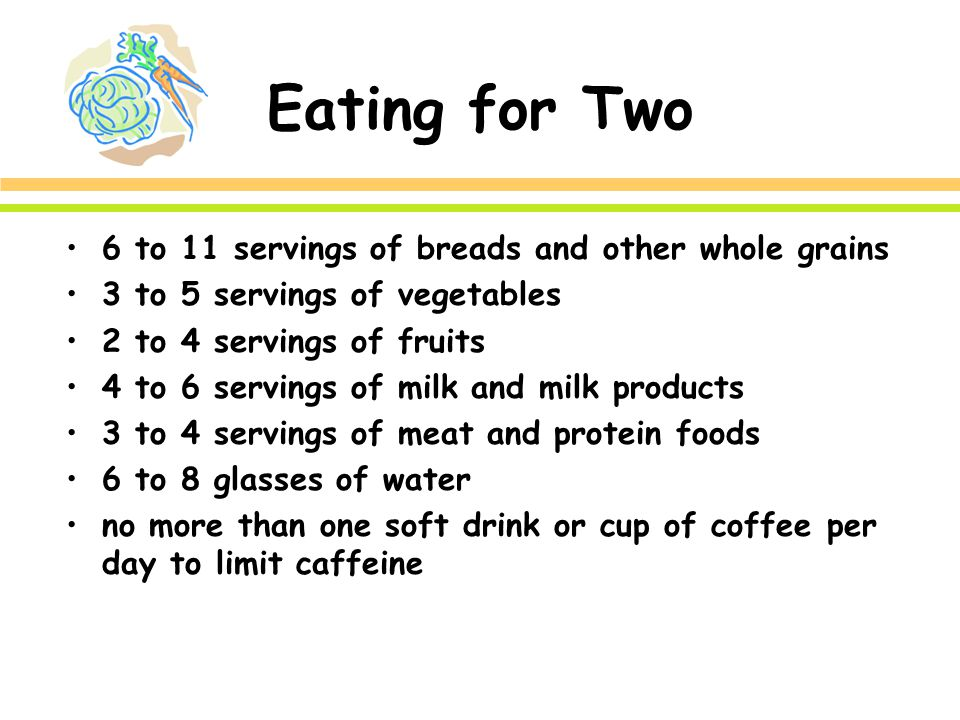 Eating for Two 6 to 11 servings of breads and other whole grains 3 to 5 servings of vegetables 2 to 4 servings of fruits 4 to 6 servings of milk and milk products 3 to 4 servings of meat and protein foods 6 to 8 glasses of water no more than one soft drink or cup of coffee per day to limit caffeine