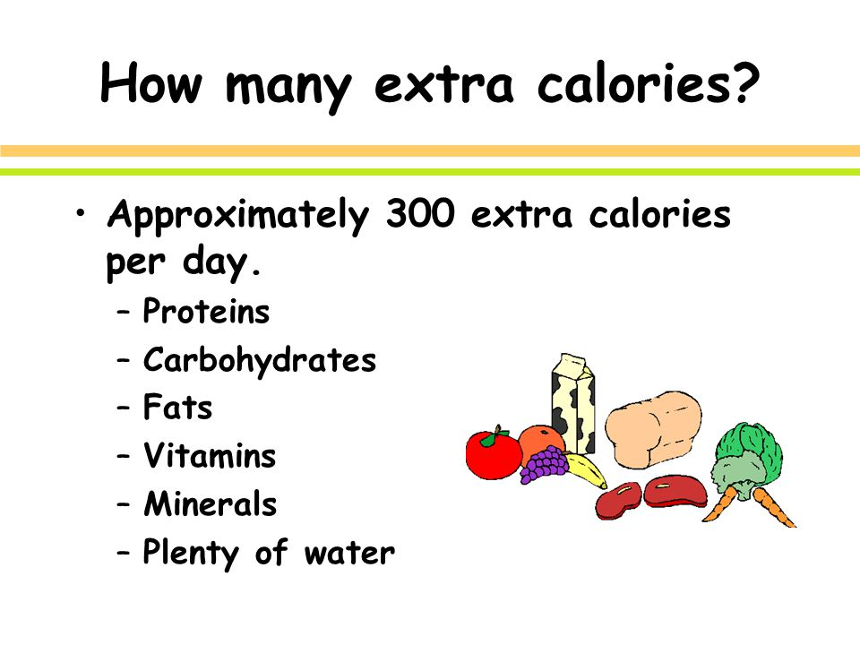 How many extra calories. Approximately 300 extra calories per day.