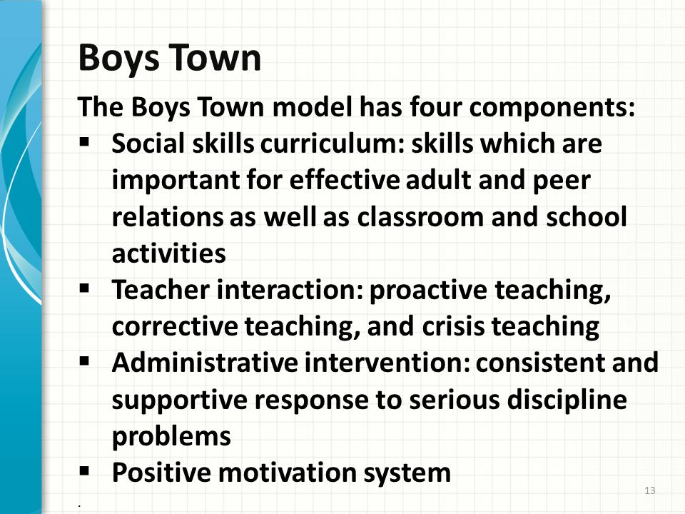 Boys Town The Boys Town model has four components:  Social skills curriculum: skills which are important for effective adult and peer relations as well as classroom and school activities  Teacher interaction: proactive teaching, corrective teaching, and crisis teaching  Administrative intervention: consistent and supportive response to serious discipline problems  Positive motivation system.
