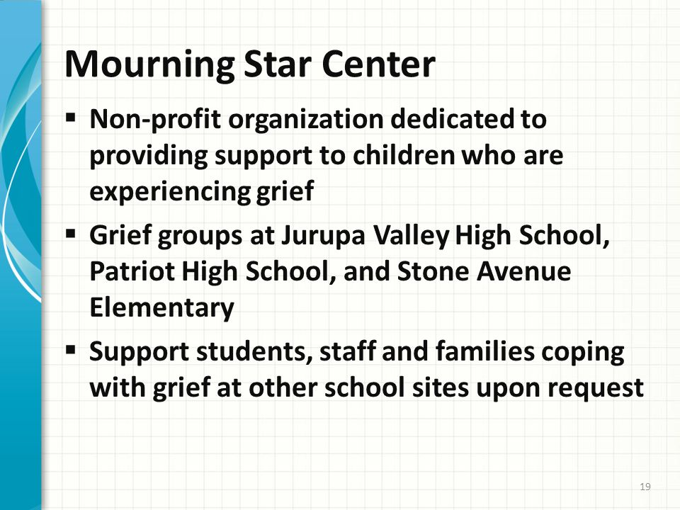 Mourning Star Center  Non-profit organization dedicated to providing support to children who are experiencing grief  Grief groups at Jurupa Valley High School, Patriot High School, and Stone Avenue Elementary  Support students, staff and families coping with grief at other school sites upon request 19