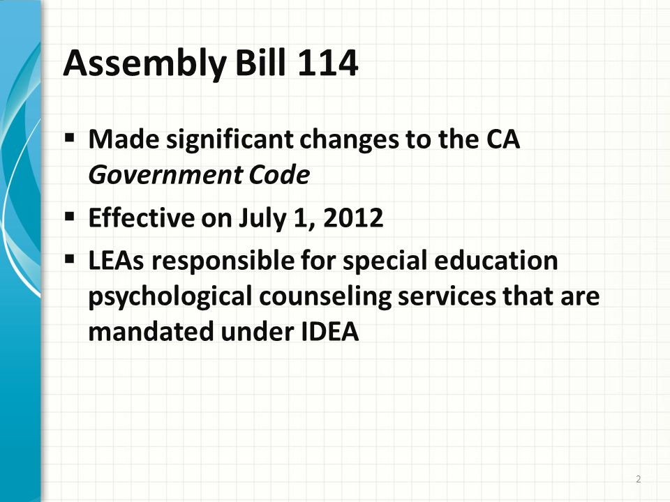Assembly Bill 114  Made significant changes to the CA Government Code  Effective on July 1, 2012  LEAs responsible for special education psychological counseling services that are mandated under IDEA 2
