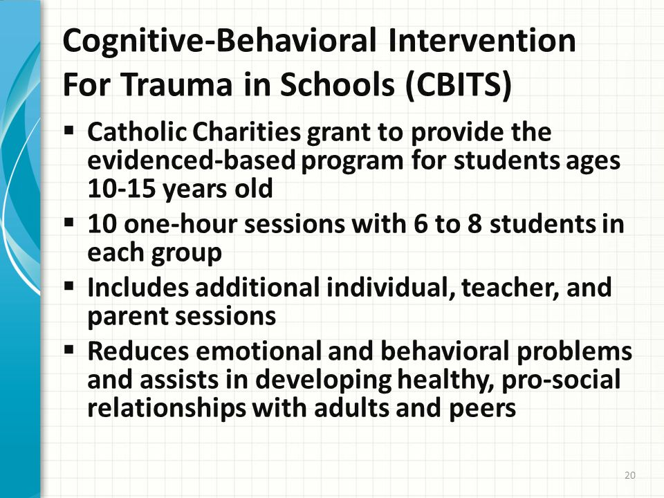 Cognitive-Behavioral Intervention For Trauma in Schools (CBITS)  Catholic Charities grant to provide the evidenced-based program for students ages 10-15 years old  10 one-hour sessions with 6 to 8 students in each group  Includes additional individual, teacher, and parent sessions  Reduces emotional and behavioral problems and assists in developing healthy, pro-social relationships with adults and peers 20