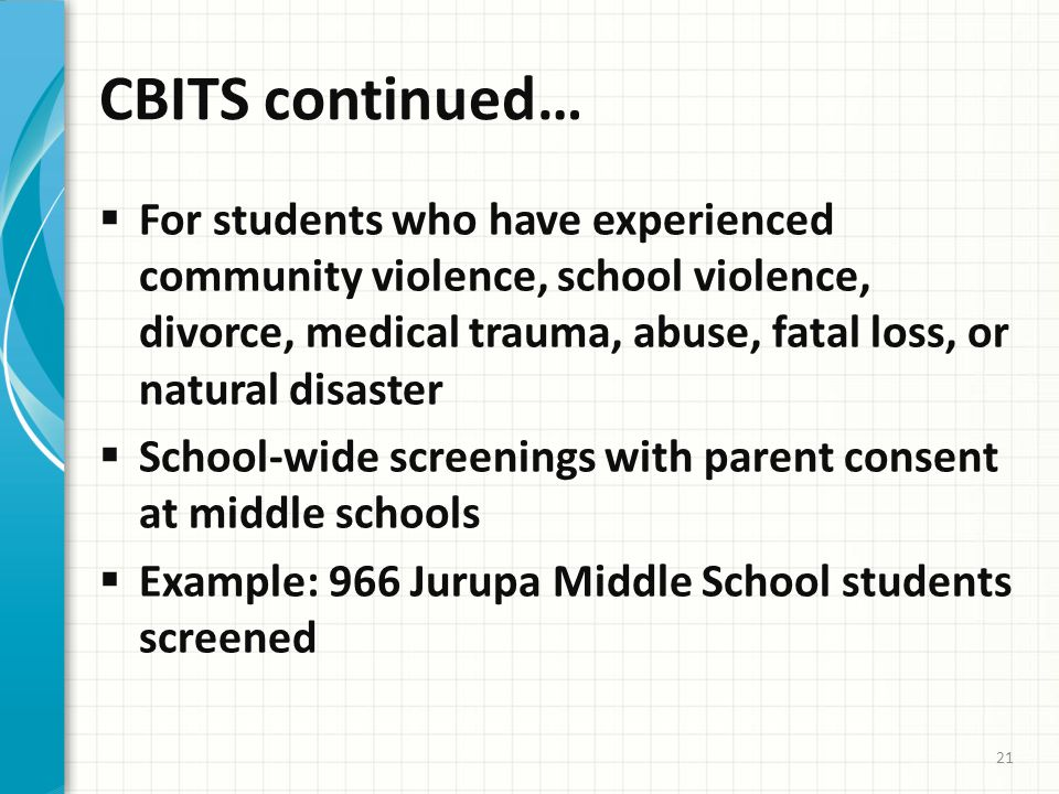 CBITS continued…  For students who have experienced community violence, school violence, divorce, medical trauma, abuse, fatal loss, or natural disaster  School-wide screenings with parent consent at middle schools  Example: 966 Jurupa Middle School students screened 21