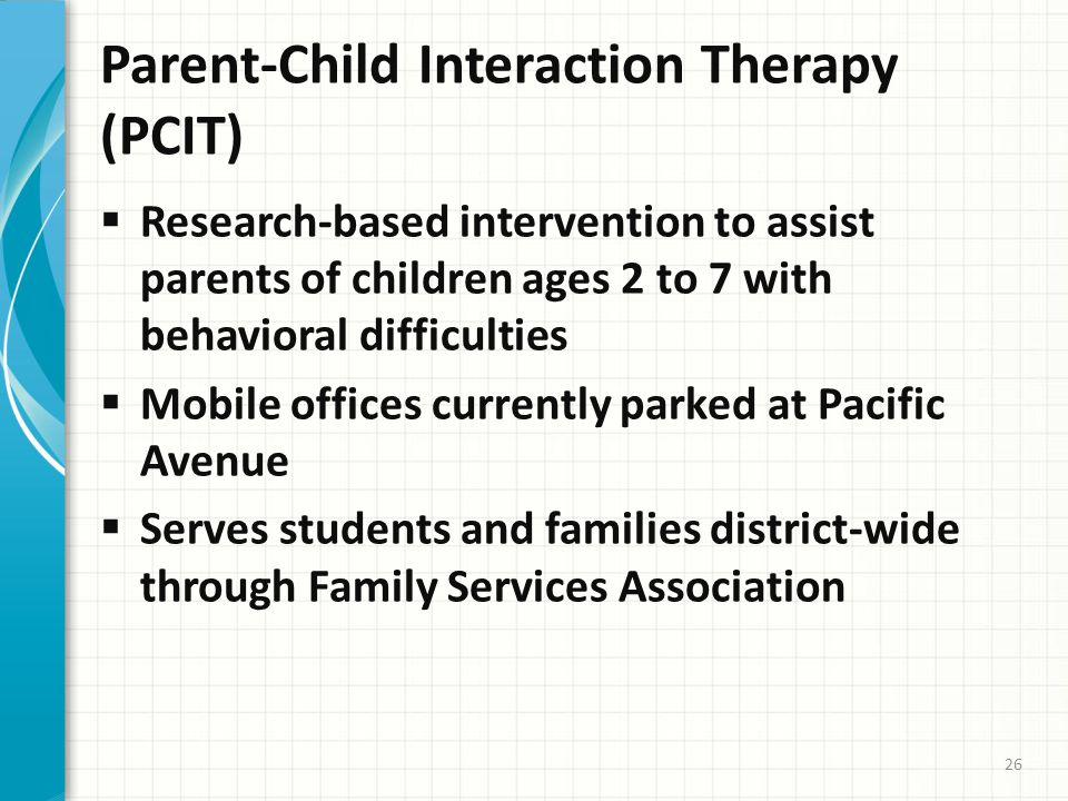 Parent-Child Interaction Therapy (PCIT)  Research-based intervention to assist parents of children ages 2 to 7 with behavioral difficulties  Mobile offices currently parked at Pacific Avenue  Serves students and families district-wide through Family Services Association 26