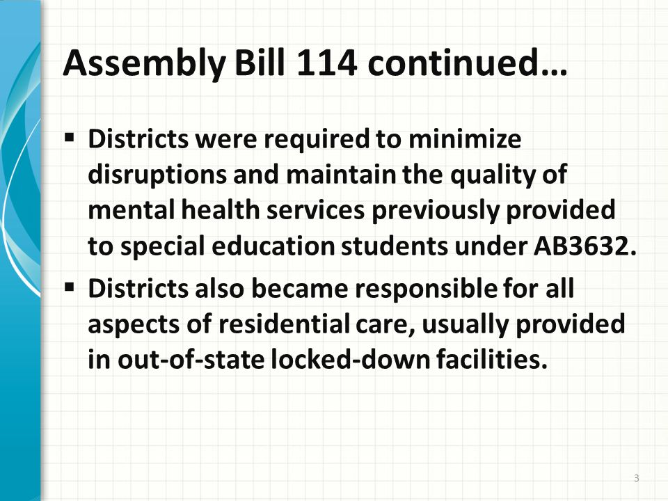 Assembly Bill 114 continued…  Districts were required to minimize disruptions and maintain the quality of mental health services previously provided to special education students under AB3632.
