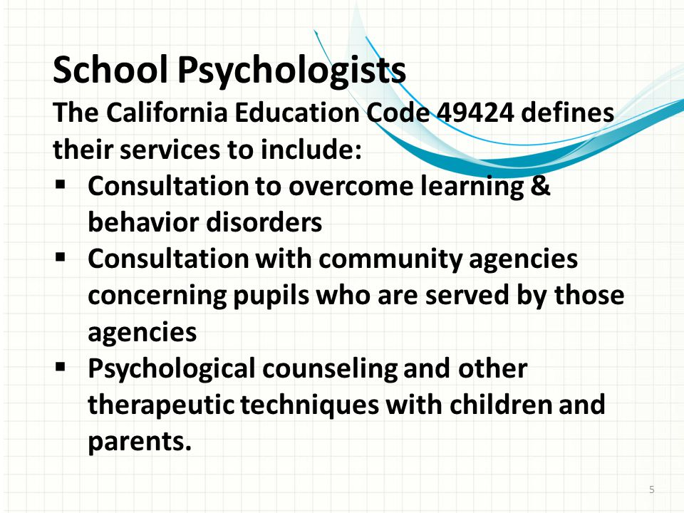 School Psychologists The California Education Code 49424 defines their services to include:  Consultation to overcome learning & behavior disorders  Consultation with community agencies concerning pupils who are served by those agencies  Psychological counseling and other therapeutic techniques with children and parents.