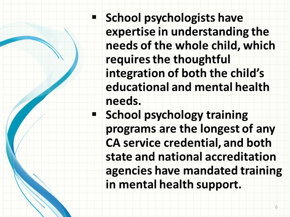  School psychologists have expertise in understanding the needs of the whole child, which requires the thoughtful integration of both the child's educational and mental health needs.
