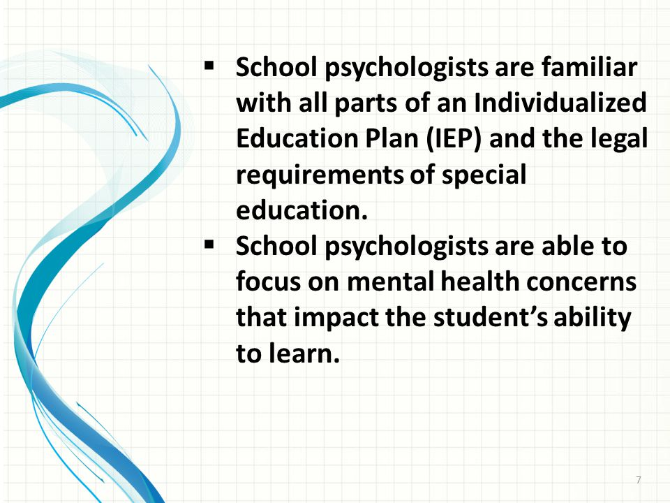  School psychologists are familiar with all parts of an Individualized Education Plan (IEP) and the legal requirements of special education.