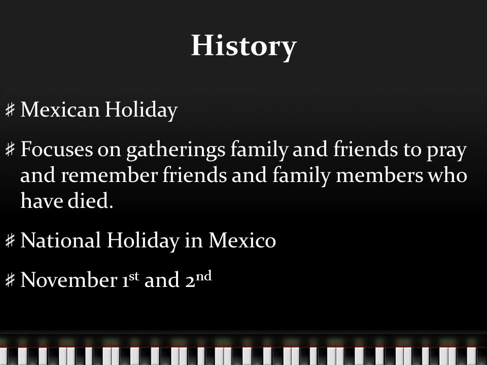 History Mexican Holiday Focuses on gatherings family and friends to pray and remember friends and family members who have died.