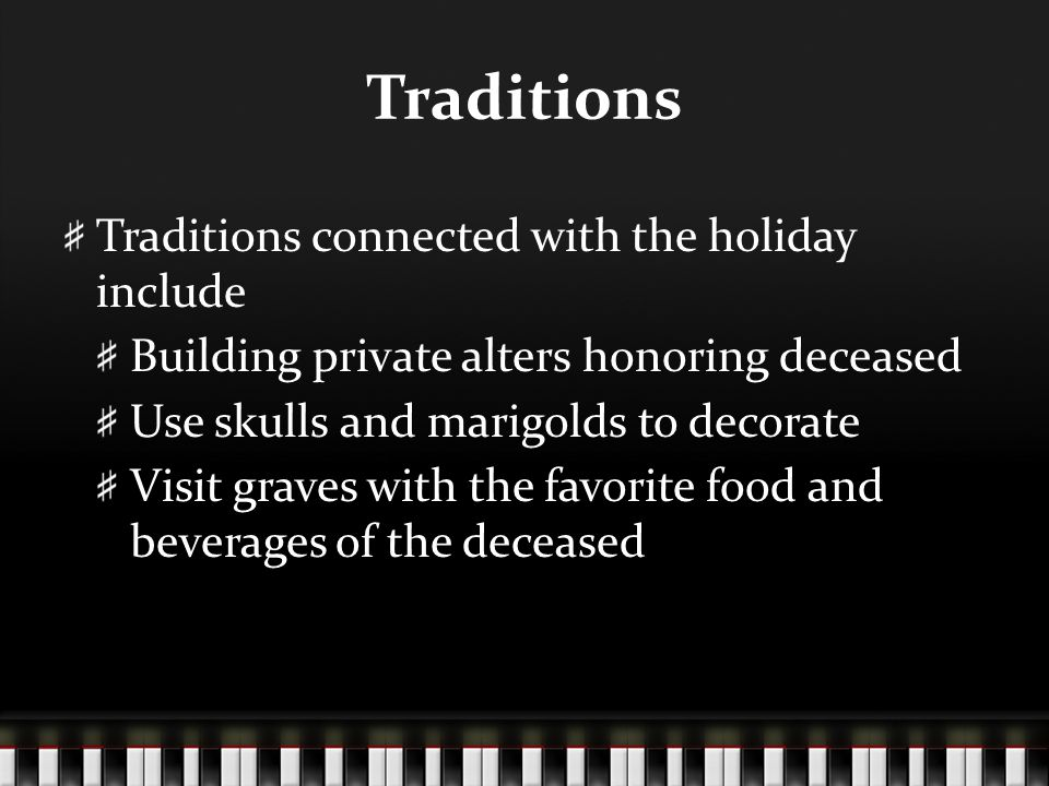 Traditions Traditions connected with the holiday include Building private alters honoring deceased Use skulls and marigolds to decorate Visit graves with the favorite food and beverages of the deceased