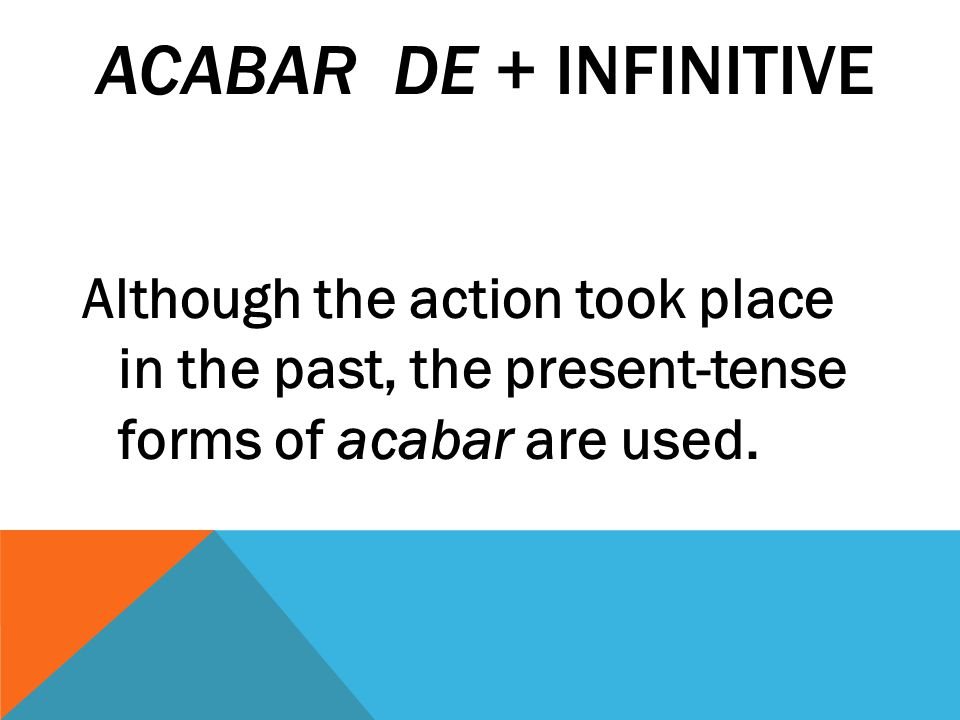 ACABAR DE + INFINITIVE When you want to say that something just happened, use the present tense of acabar de + infinitive.