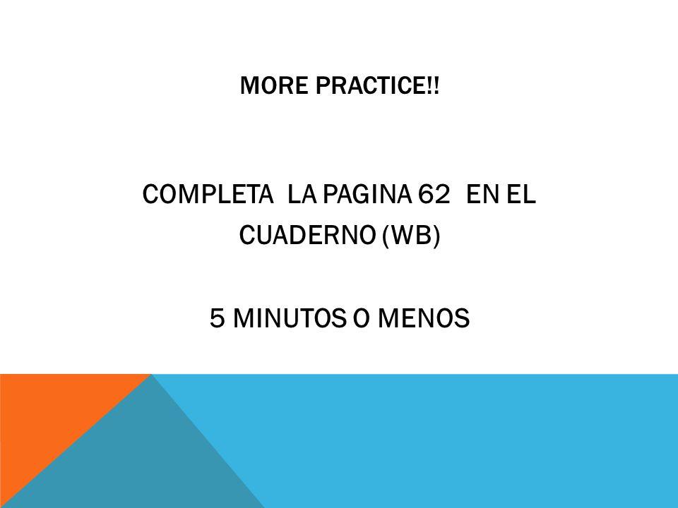 MORE PRACTICE!! COMPLETA LA PAGINA 62 EN EL CUADERNO (WB) 5 MINUTOS O MENOS