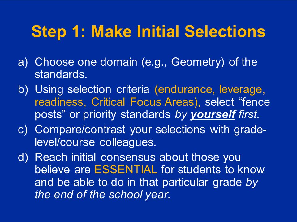 Step 1: Make Initial Selections a)Choose one domain (e.g., Geometry) of the standards. b)Using selection criteria (endurance, leverage, readiness, Cri