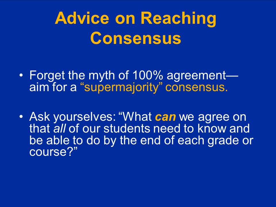 Advice on Reaching Consensus Forget the myth of 100% agreement— aim for a supermajority consensus.