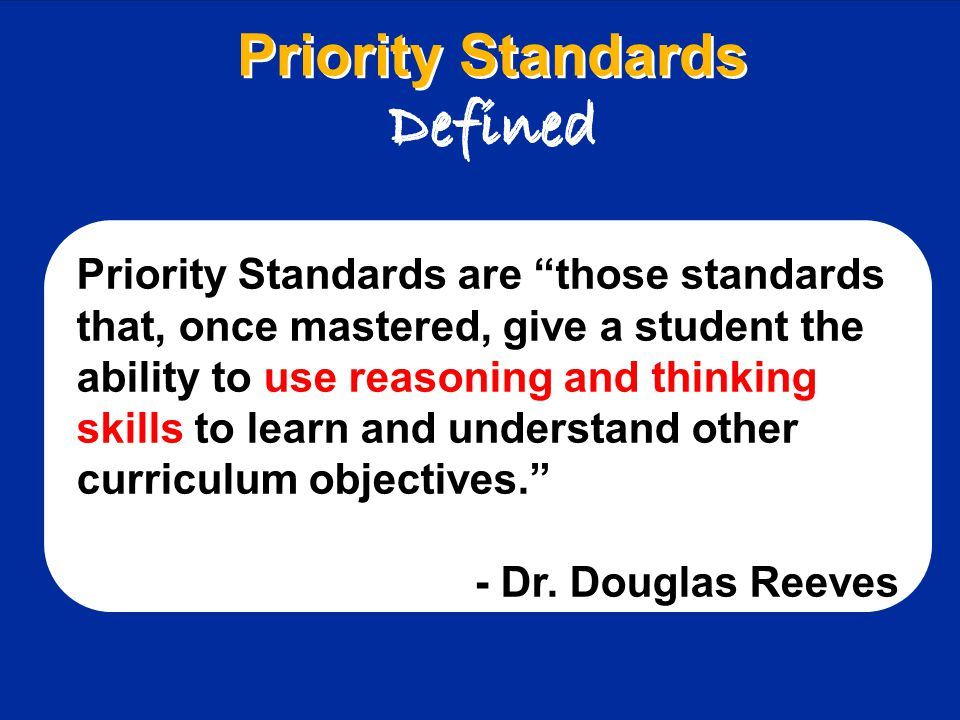 Priority Standards Defined Priority Standards Defined Priority Standards are those standards that, once mastered, give a student the ability to use reasoning and thinking skills to learn and understand other curriculum objectives. - Dr.