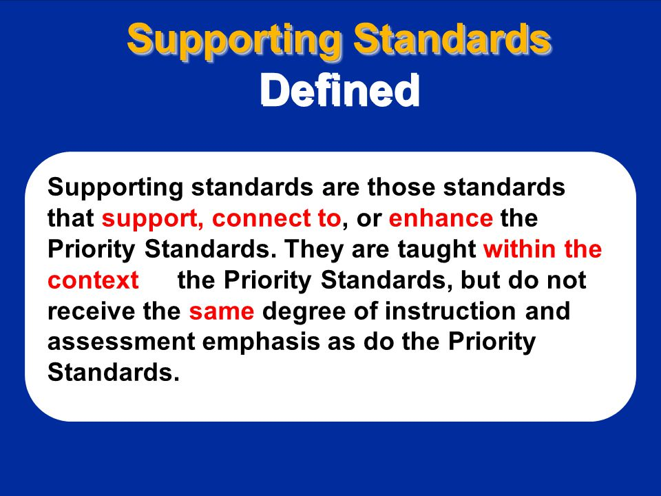 Supporting Standards Defined Supporting Standards Defined Supporting standards are those standards that support, connect to, or enhance the Priority Standards.