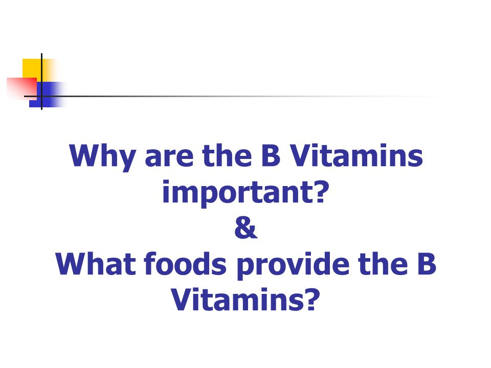 Why are the B Vitamins important? & What foods provide the B Vitamins?