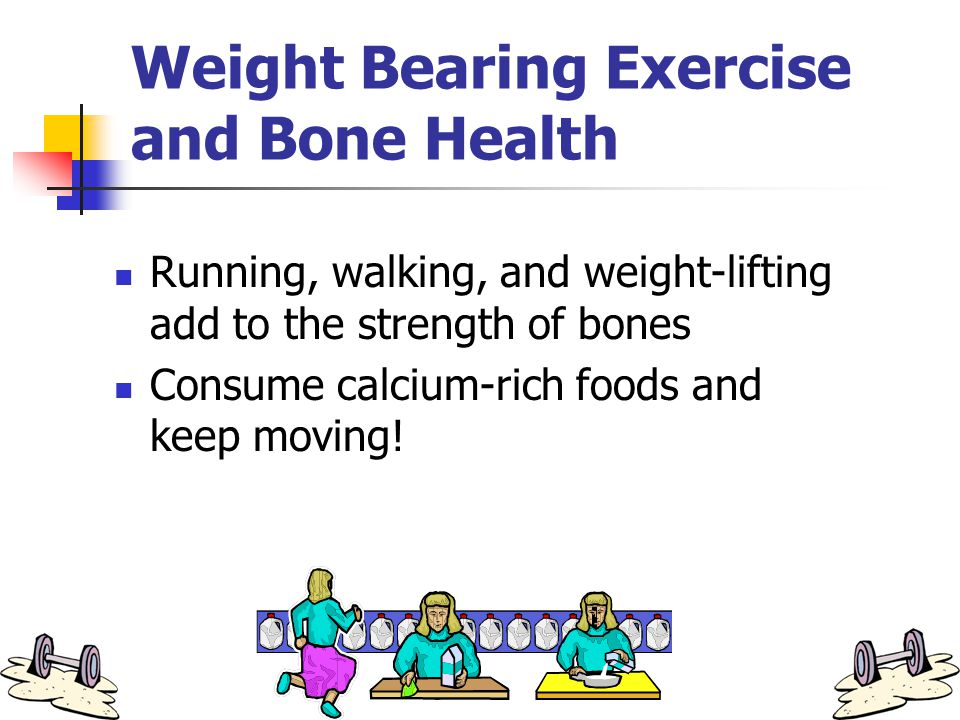 Weight Bearing Exercise and Bone Health Running, walking, and weight-lifting add to the strength of bones Consume calcium-rich foods and keep moving!
