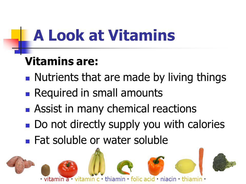 A Look at Vitamins Vitamins are: Nutrients that are made by living things Required in small amounts Assist in many chemical reactions Do not directly